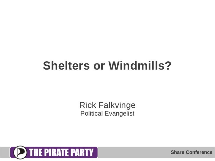 Shelters or Windmills?      Rick Falkvinge      Political Evangelist                             Share Conference