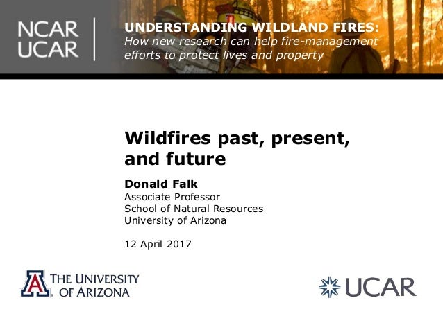 Wildfires past, present, and future Donald Falk Associate Professor School of Natural Resources University of Arizona 12 A...