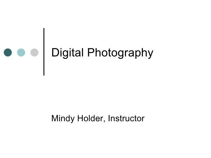 Digital Photography Mindy Holder, Instructor