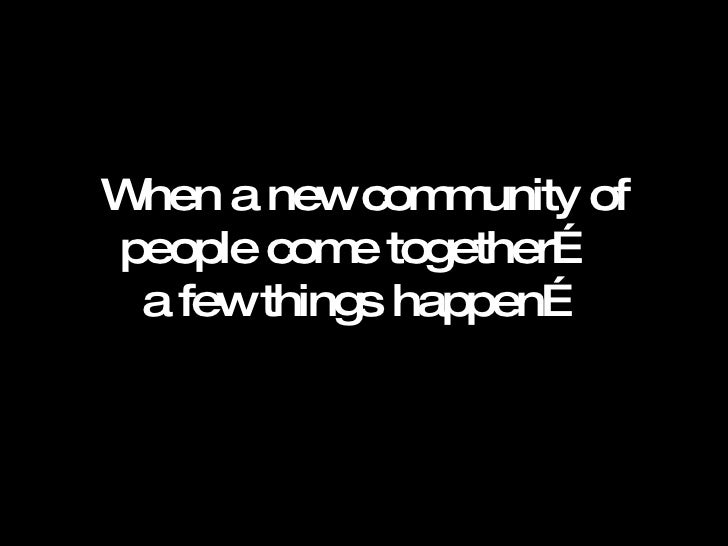 When a new community of people come together…  a few things happen…