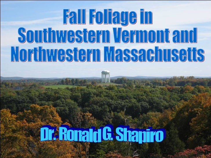 Dr. Ronald G. Shapiro November 26, 2008 Fall Foliage in Southwestern Vermont and Northwestern Massachusetts Dr. Ronald G. ...