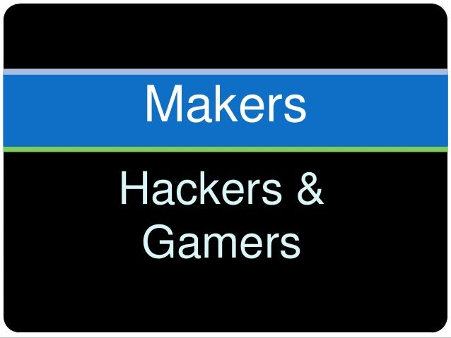 Makers Hackers & Gamers