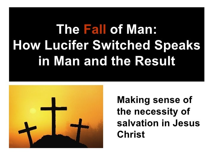 The  Fall  of Man: How Lucifer Switched Speaks in Man and the Result <ul><li>Making sense of the necessity of salvation in...
