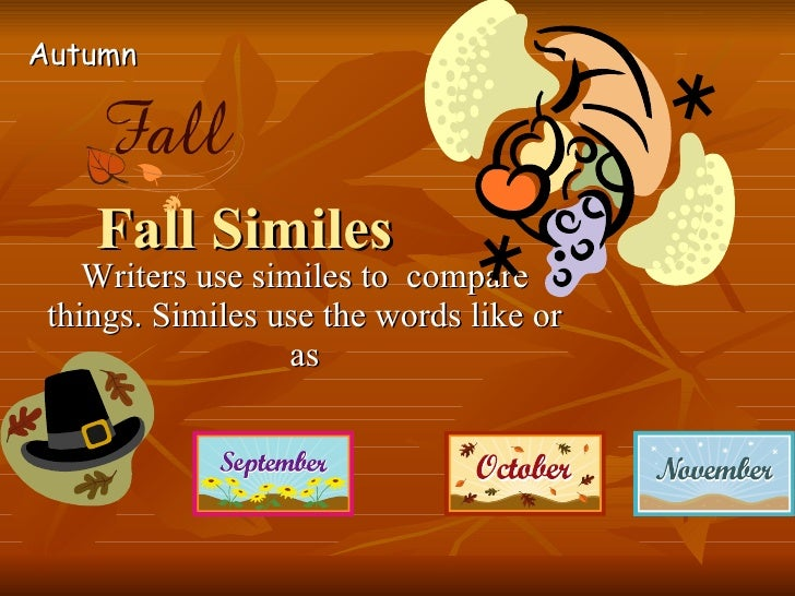 Fall Similes Writers use similes to  compare things. Similes use the words like or as Autumn