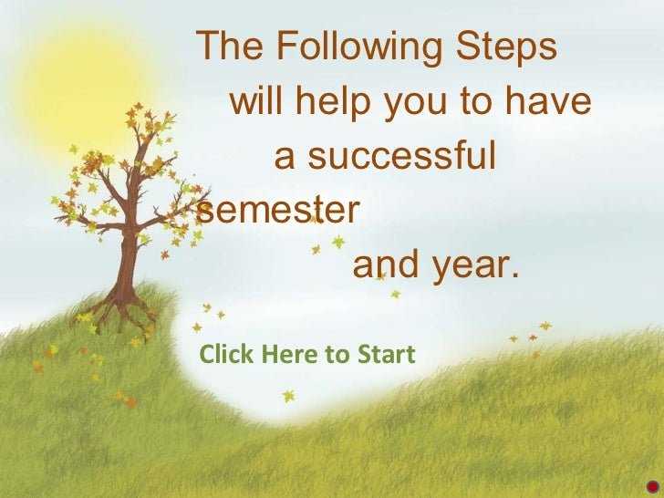The Following Steps    will help you to have    a successful semester    and year. Click Here to Start