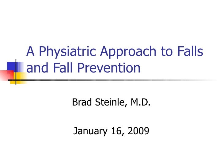 A Physiatric Approach to Falls and Fall Prevention Brad Steinle, M.D. January 16, 2009