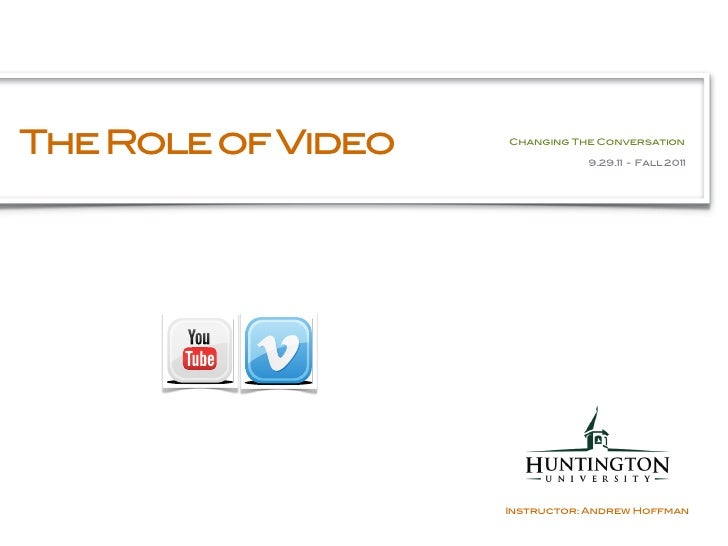 The Role of Video   Changing The Conversation                               9.29.11 - Fall 2011                    Instruc...