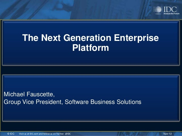 The Next Generation Enterprise                      PlatformMichael Fauscette,Group Vice President, Software Business Solu...