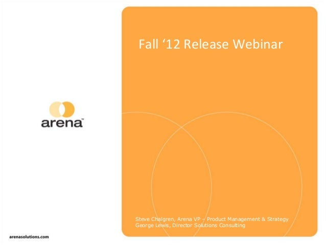 Fall '12 Release Webinar Steve Chalgren, Arena VP – Product Management & Strategy George Lewis, Director Solutions Consult...