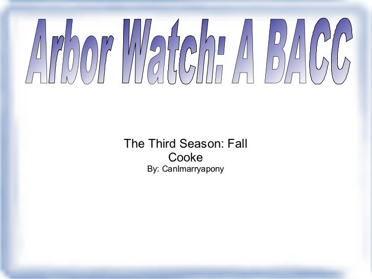 The Third Season: Fall Cooke By: CanImarryapony Arbor Watch: A BACC
