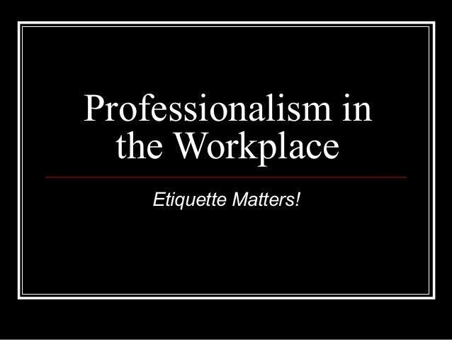 Professionalism in the Workplace Etiquette Matters!