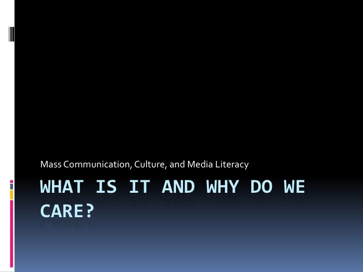 What is it and Why do we care?<br />Mass Communication, Culture, and Media Literacy	<br />