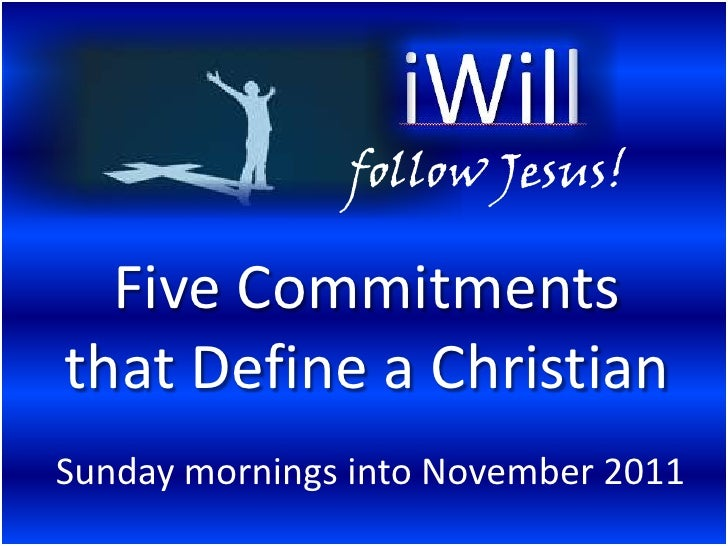 follow Jesus!<br />Five Commitments that Define a Christian<br />Sunday mornings into November 2011<br />