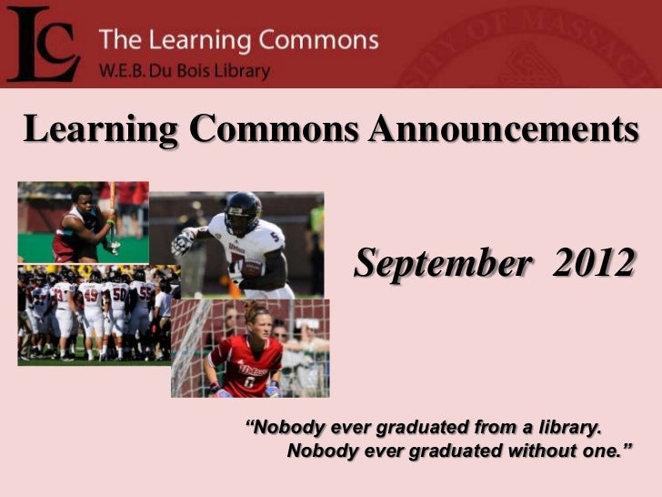 """Learning Commons Announcements                     September 2012          """"Nobody ever graduated from a library.         ..."""
