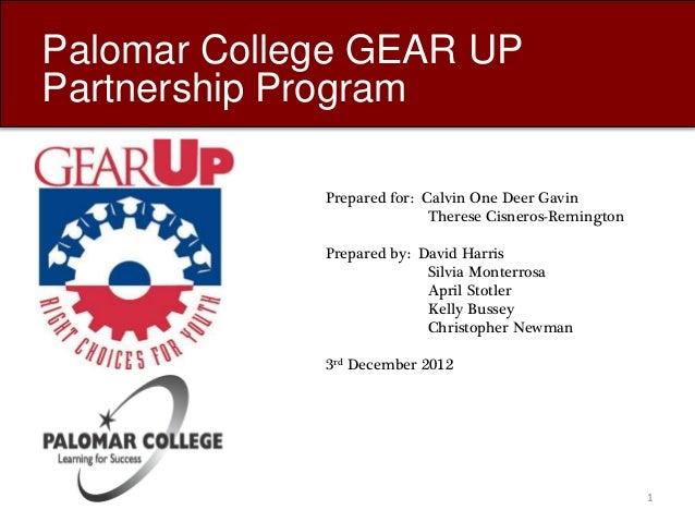 Palomar College GEAR UP Partnership Program Prepared for: Calvin One Deer Gavin Therese Cisneros-Remington Prepared by: Da...