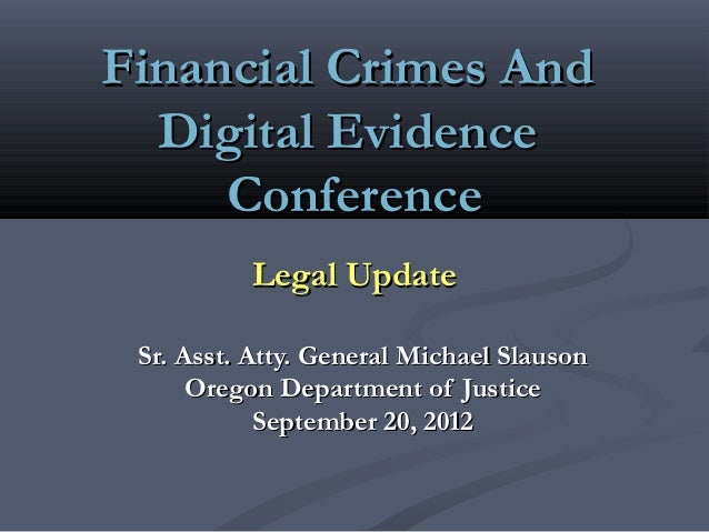 Financial Crimes And  Digital Evidence     Conference          Legal Update Sr. Asst. Atty. General Michael Slauson      O...