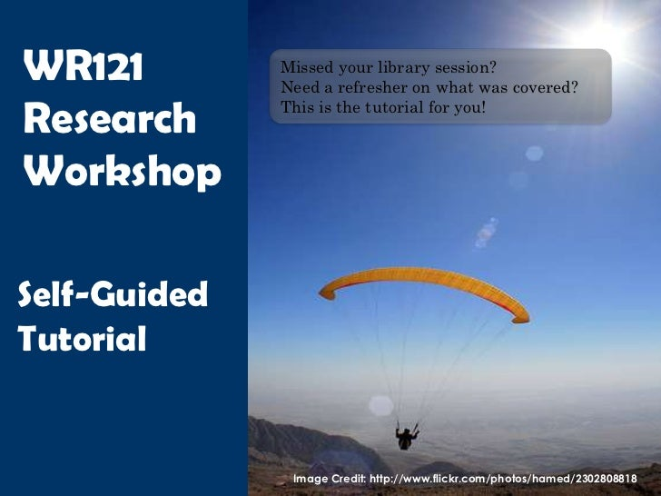WR121         Missed your library session?              Need a refresher on what was covered?Research      This is the tut...
