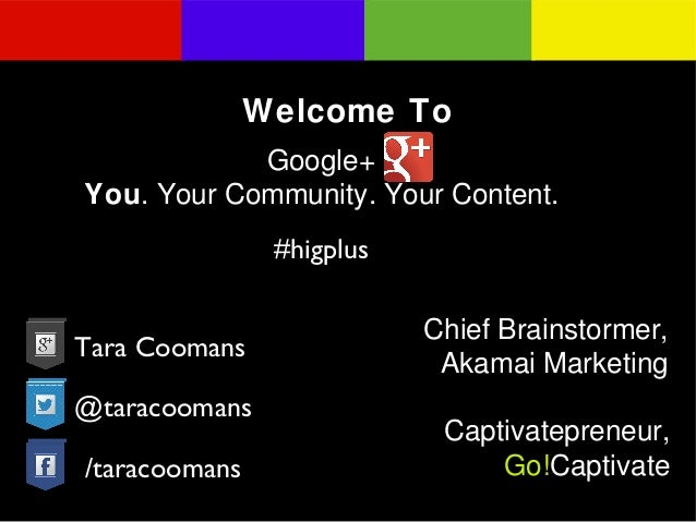 Welcome To Google+ You. Your Community. Your Content. #higplus Tara Coomans @taracoomans /taracoomans  Chief Brainstormer,...