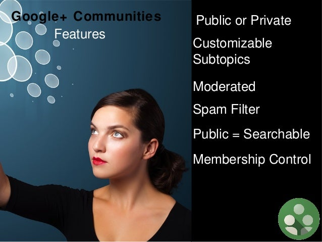 Google+ Communities Features  Public or Private Customizable Subtopics Moderated Spam Filter Public = Searchable Membershi...