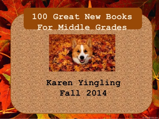100 Great New Books  For Middle Grades  Karen Yingling  Fall 2014
