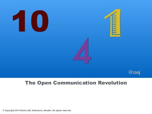 10  The Open Communication Revolution  © Copyright 2014 Edvina AB, Sollentuna, Sweden. All rights reserved.  4 1  @oej