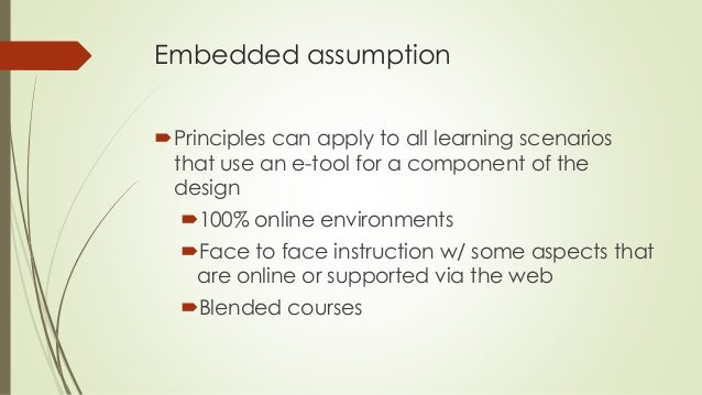 Embedded assumption  Principles can apply to all learning scenarios  that use an e-tool for a component of the  design  ...
