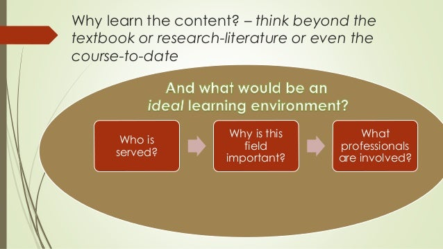 Why learn the content? – think beyond the  textbook or research-literature or even the  course-to-date  Who is  served?  W...