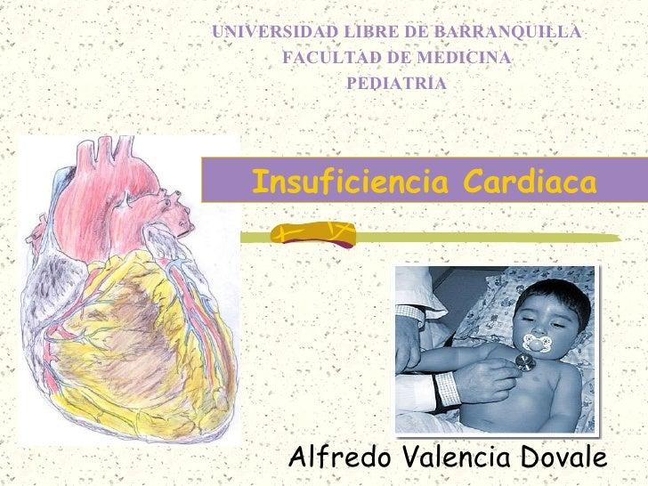 Alfredo Valencia Dovale Insuficiencia Cardiaca UNIVERSIDAD LIBRE DE BARRANQUILLA FACULTAD DE MEDICINA PEDIATRIA