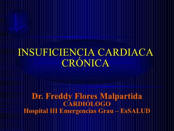 Dr. Freddy Flores Malpartida CARDIÓLOGO Hospital III Emergencias Grau – EsSALUD INSUFICIENCIA CARDIACA CRÓNICA