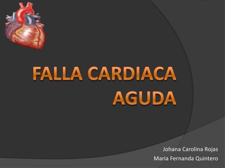 Falla cardiaca aguda <br />Johana Carolina Rojas<br />Maria Fernanda Quintero<br />