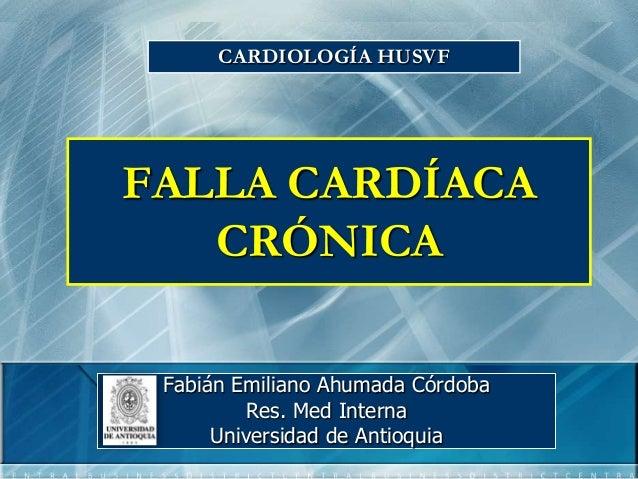 CARDIOLOGÍA HUSVFFALLA CARDÍACA   CRÓNICA Fabián Emiliano Ahumada Córdoba         Res. Med Interna      Universidad de Ant...