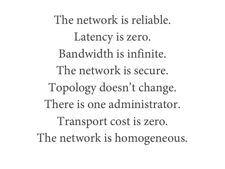 The network is reliable.       Latency is zero.    Bandwidth is infinite.   The network is secure.  Topology doesn't chang...