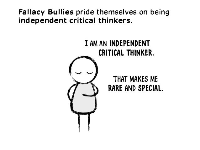 I am an independent Critical thinker. That makes me rare and special. Fallacy Bullies pride themselves on being independen...