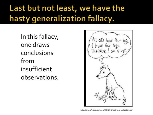 internet hasty generalization Hasty generalization definition: making assumptions about a whole group or range of cases based on a sample that is inadequate (usually because it is atypical or too small) stereotypes about people (librarians are shy and smart, wealthy people are snobs, etc) are a common example of the principle underlying hasty generalization.