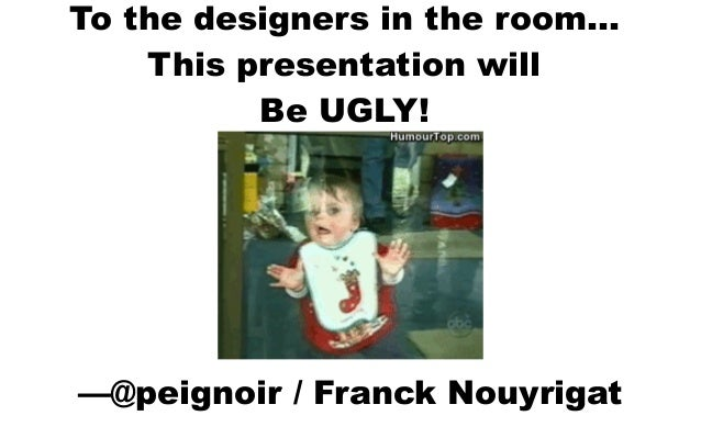 To the designers in the room… This presentation will Be UGLY! —@peignoir / Franck Nouyrigat