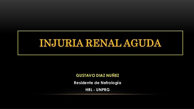 GUSTAVO DIAZ NUÑEZ Residente de Nefrología HRL - UNPRG INJURIA RENAL AGUDA