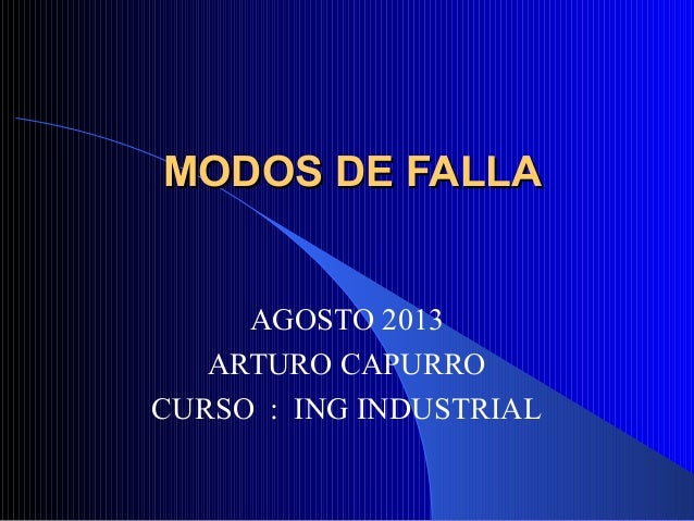 MODOS DE FALLAMODOS DE FALLA AGOSTO 2013 ARTURO CAPURRO CURSO : ING INDUSTRIAL