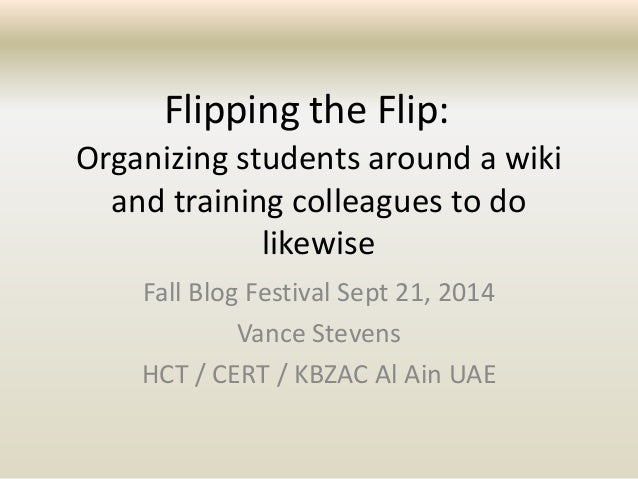 Flipping the Flip:  Organizing students around a wiki  and training colleagues to do  likewise  Fall Blog Festival Sept 21...