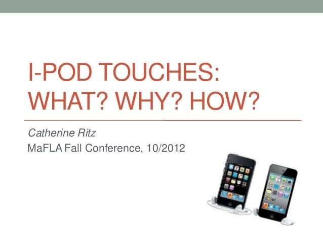 I-POD TOUCHES:WHAT? WHY? HOW?Catherine RitzMaFLA Fall Conference, 10/2012