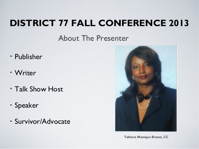 About The Presenter Tahiera Monique Brown, CC DISTRICT 77 FALL CONFERENCE 2013 • Publisher • Writer • Talk Show Host • Spe...
