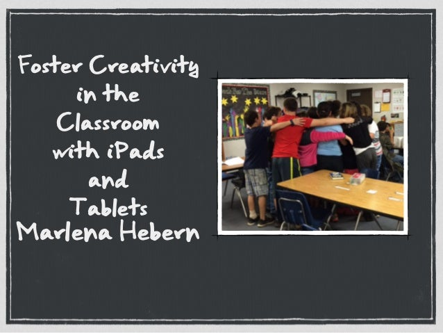 Foster Creativity in the Classroom with iPads and Tablets Marlena Hebern