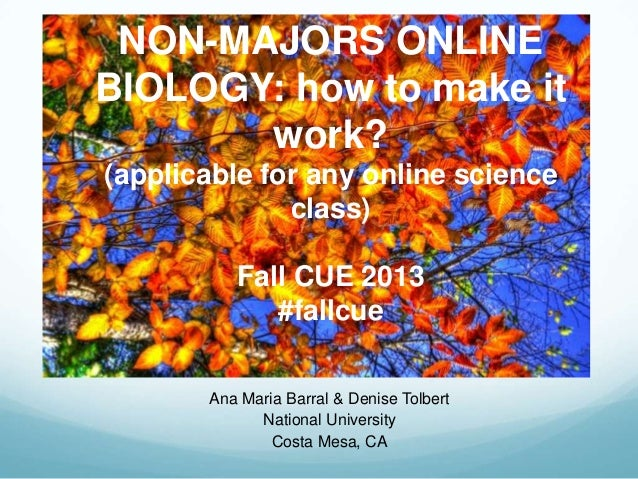 NON-MAJORS ONLINE BIOLOGY: how to make it work? (applicable for any online science class) Fall CUE 2013 #fallcue Ana Maria...