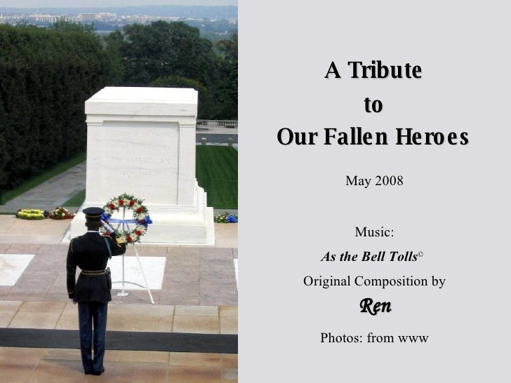 Our Fallen Heroes A Tribute to May 2008 Music: As the Bell Tolls ©  Original Composition by Ren Photos: from www