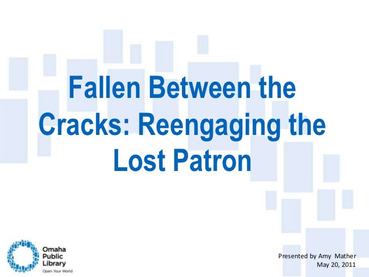 Fallen Between the Cracks: Reengaging the Lost Patron<br />Presented by Amy  Mather<br />May 20, 2011<br />