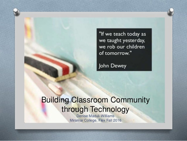 Building Classroom Community through Technology Denise Maduli-Williams Miramar College, Flex Fall 2016
