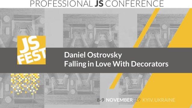 Daniel Ostrovsky Falling in Love With Decorators PROFESSIONAL JS CONFERENCE 8-9 NOVEMBER '19 KYIV, UKRAINE