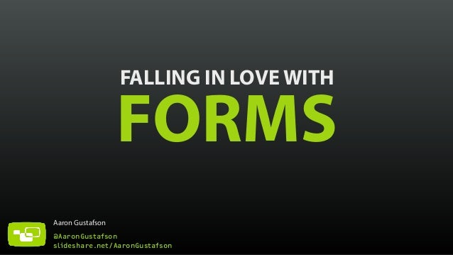 FALLING IN LOVE WITH FORMS  Aaron Gustafson  @AaronGustafson  slideshare.net/AaronGustafson