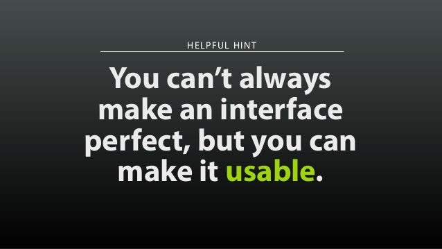 HELPFUL HINT You can't always make an interface perfect, but you can make it usable.