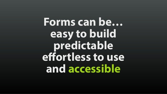 Forms can be… easy to build predictable effortless to use and accessible