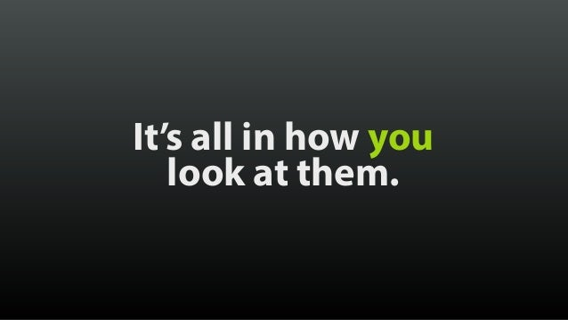 It's all in how you look at them.